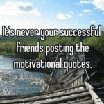 It's Never Your Successful Friends Posting The Inspirational Quotes